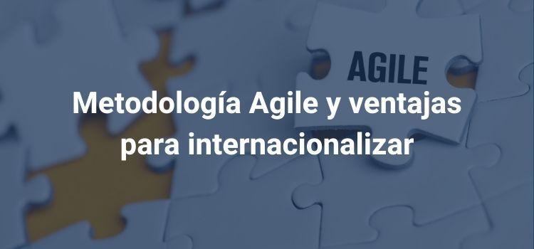 Metodología Agile y ventajas para internacionalizar
